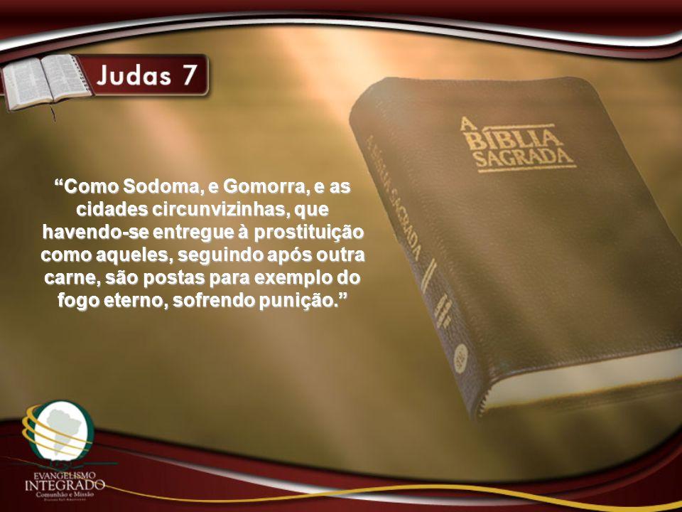 Como Sodoma, e Gomorra, e as cidades circunvizinhas, que havendo-se entregue à prostituição como aqueles, seguindo após outra carne, são postas para exemplo do fogo eterno, sofrendo punição.