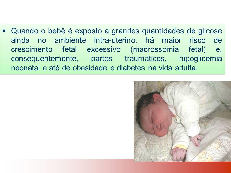 Quando o bebê é exposto a grandes quantidades de glicose ainda no ambiente intra-uterino, há maior risco de crescimento fetal excessivo (macrossomia fetal) e, consequentemente, partos traumáticos, hipoglicemia neonatal e até de obesidade e diabetes na vida adulta.