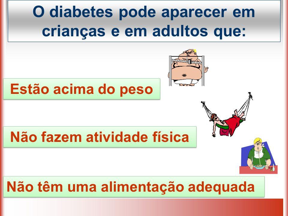 O diabetes pode aparecer em crianças e em adultos que:
