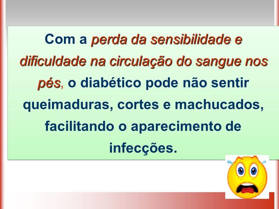 Com a perda da sensibilidade e dificuldade na circulação do sangue nos pés, o diabético pode não sentir queimaduras, cortes e machucados, facilitando o aparecimento de infecções.