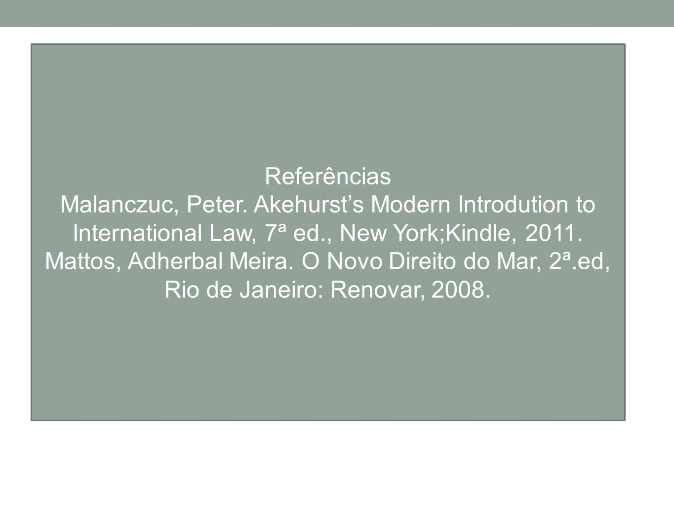 Referências Malanczuc, Peter. Akehurst's Modern Introdution to International Law, 7ª ed., New York;Kindle, 2011.
