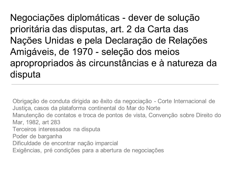 Negociações diplomáticas - dever de solução prioritária das disputas, art. 2 da Carta das Nações Unidas e pela Declaração de Relações Amigáveis, de 1970 - seleção dos meios apropropriados às circunstâncias e à natureza da disputa