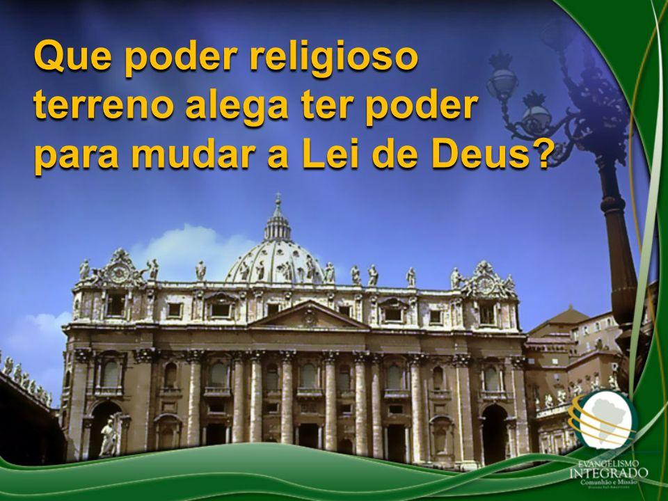 Que poder religioso terreno alega ter poder para mudar a Lei de Deus