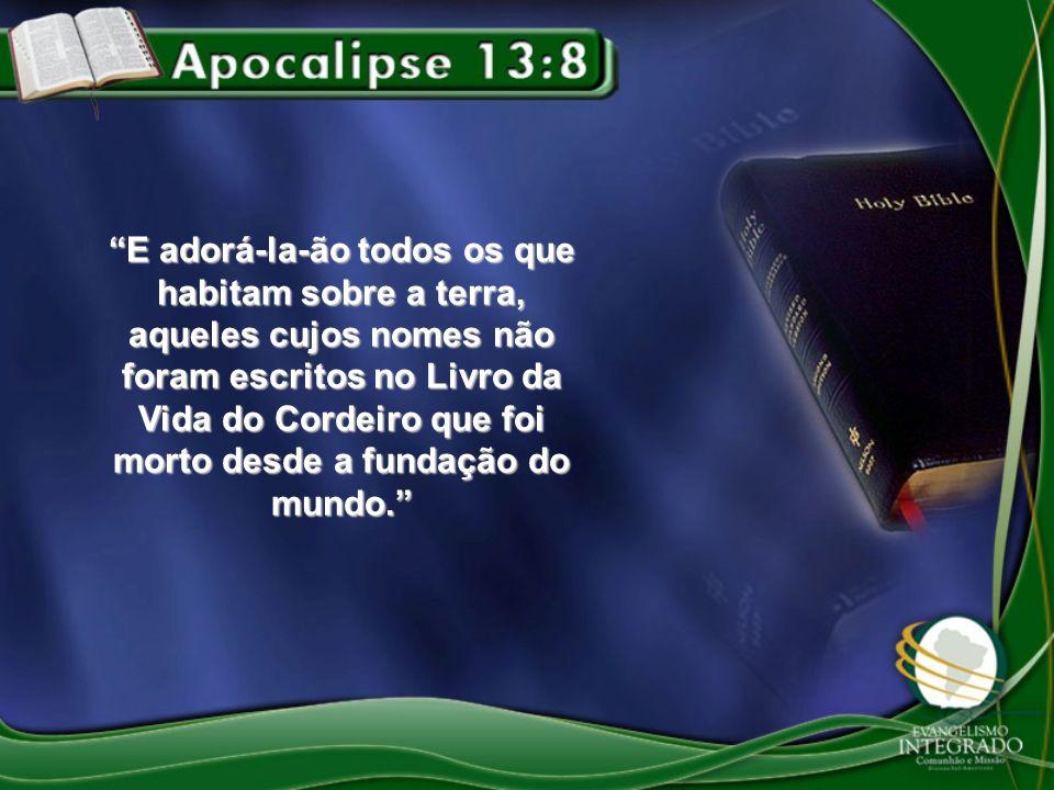 E adorá-la-ão todos os que habitam sobre a terra, aqueles cujos nomes não foram escritos no Livro da Vida do Cordeiro que foi morto desde a fundação do mundo.