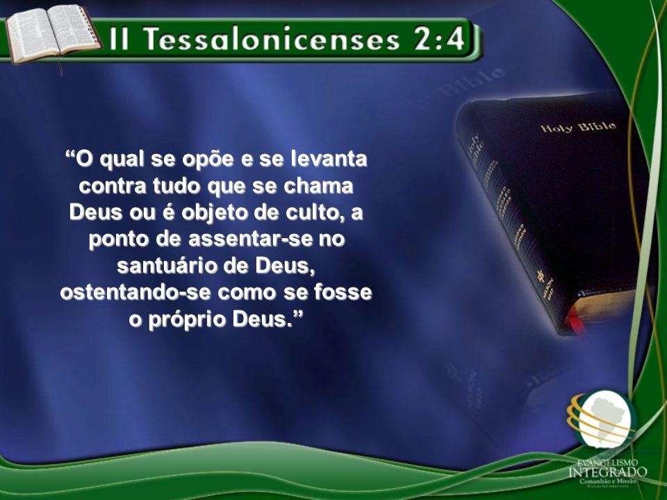 O qual se opõe e se levanta contra tudo que se chama Deus ou é objeto de culto, a ponto de assentar-se no santuário de Deus, ostentando-se como se fosse o próprio Deus.
