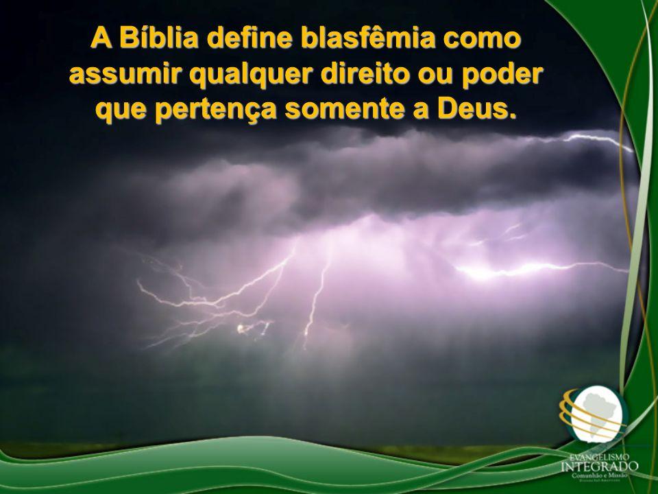 A Bíblia define blasfêmia como assumir qualquer direito ou poder que pertença somente a Deus.