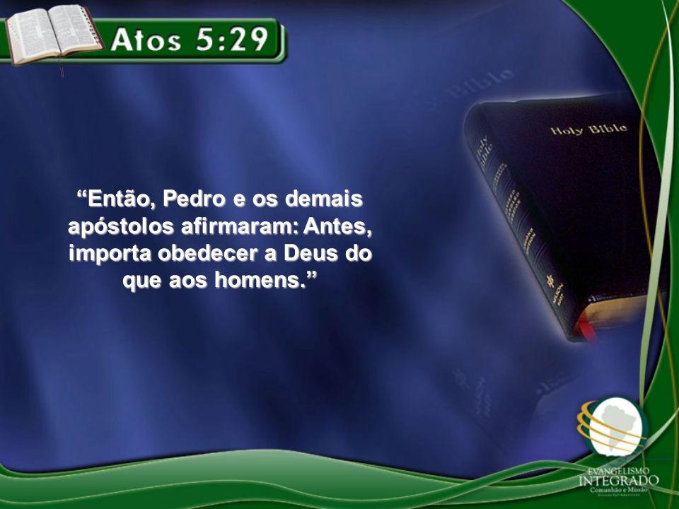 Então, Pedro e os demais apóstolos afirmaram: Antes, importa obedecer a Deus do que aos homens.