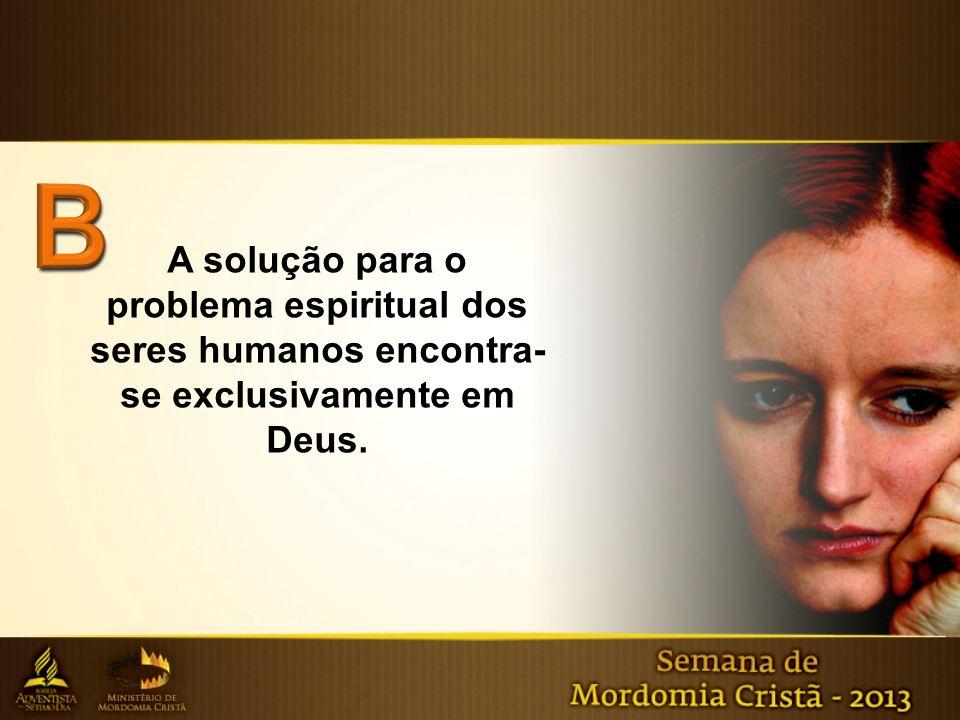 B A solução para o problema espiritual dos seres humanos encontra-se exclusivamente em Deus.