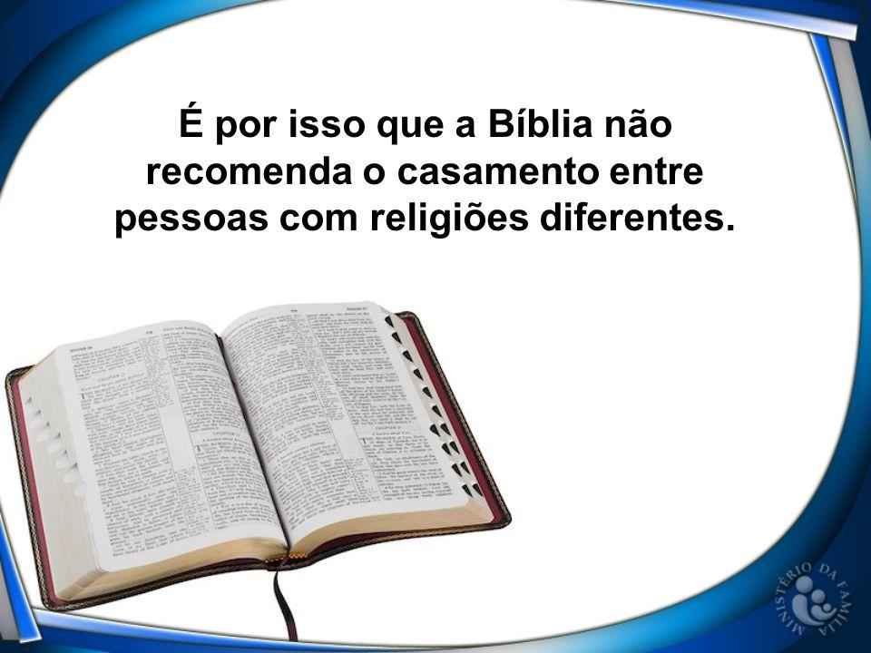 É por isso que a Bíblia não recomenda o casamento entre pessoas com religiões diferentes.