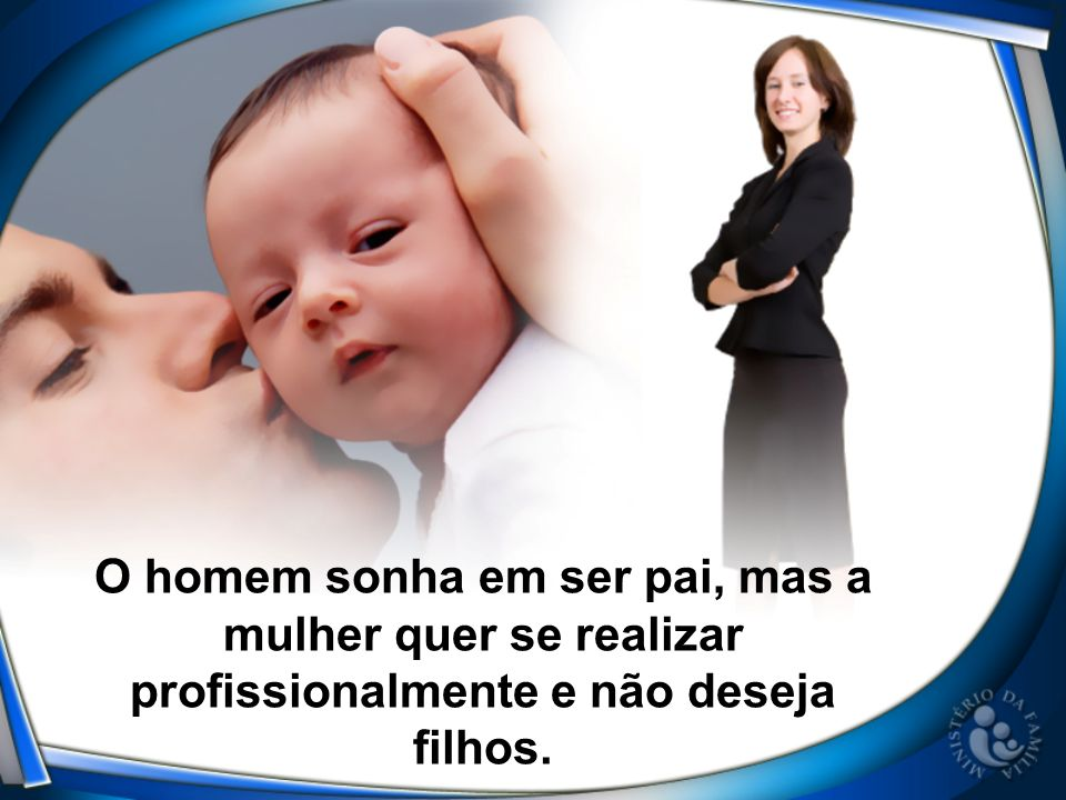 O homem sonha em ser pai, mas a mulher quer se realizar profissionalmente e não deseja filhos.