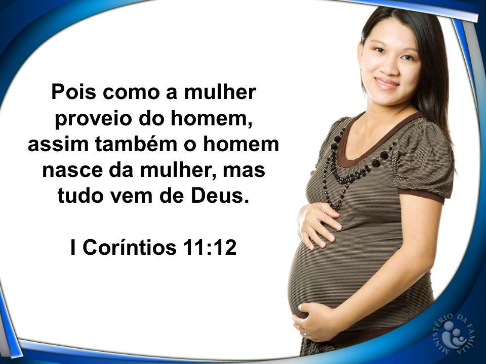 Pois como a mulher proveio do homem, assim também o homem nasce da mulher, mas tudo vem de Deus.