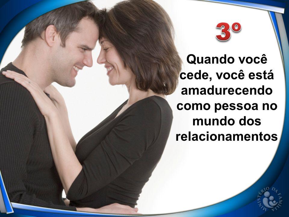 3º Quando você cede, você está amadurecendo como pessoa no mundo dos relacionamentos