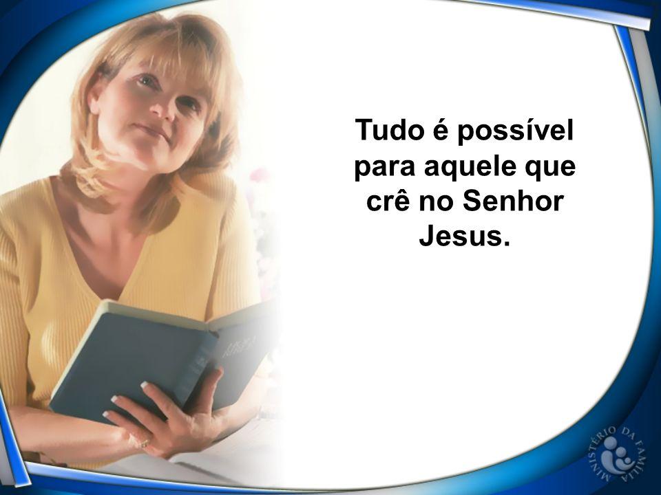 Tudo é possível para aquele que crê no Senhor Jesus.