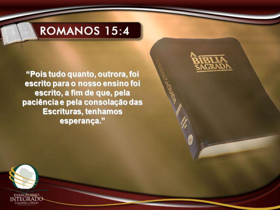 Pois tudo quanto, outrora, foi escrito para o nosso ensino foi escrito, a fim de que, pela paciência e pela consolação das Escrituras, tenhamos esperança.