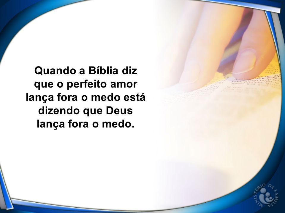 Quando a Bíblia diz que o perfeito amor lança fora o medo está dizendo que Deus lança fora o medo.