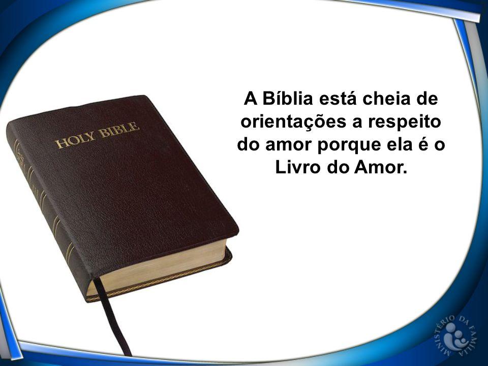 A Bíblia está cheia de orientações a respeito do amor porque ela é o Livro do Amor.