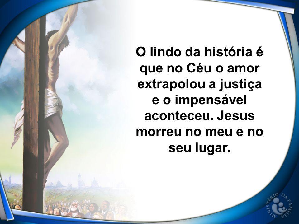 O lindo da história é que no Céu o amor extrapolou a justiça e o impensável aconteceu.