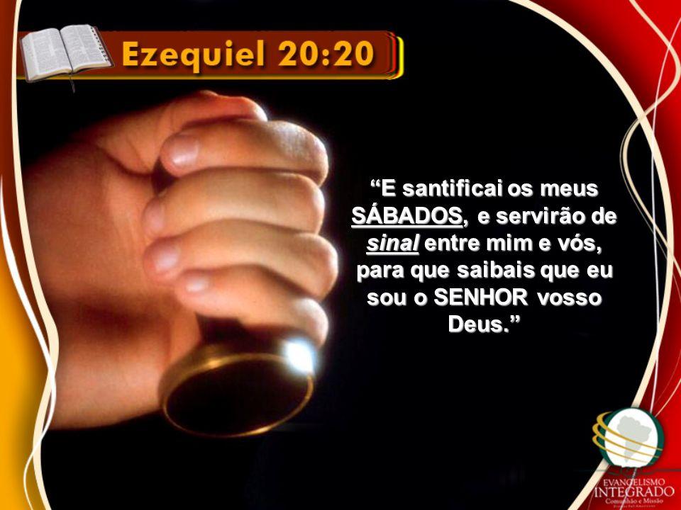 E santificai os meus SÁBADOS, e servirão de sinal entre mim e vós, para que saibais que eu sou o SENHOR vosso Deus.