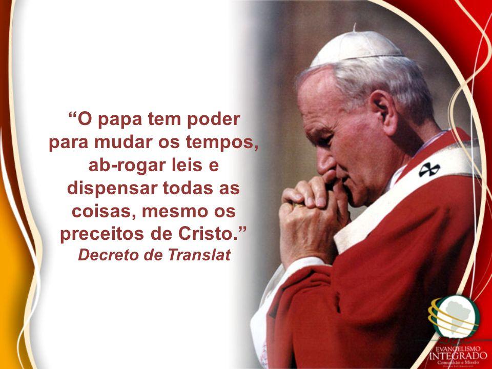 O papa tem poder para mudar os tempos, ab-rogar leis e dispensar todas as coisas, mesmo os preceitos de Cristo.