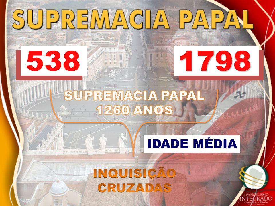 538 1798 SUPREMACIA PAPAL 1260 ANOS IDADE MÉDIA INQUISIÇÃO CRUZADAS