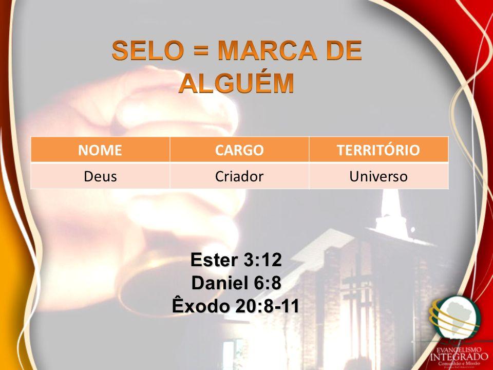 SELO = MARCA DE ALGUÉM Ester 3:12 Daniel 6:8 Êxodo 20:8-11 NOME CARGO