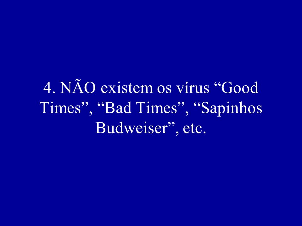 4. NÃO existem os vírus Good Times , Bad Times , Sapinhos Budweiser , etc.