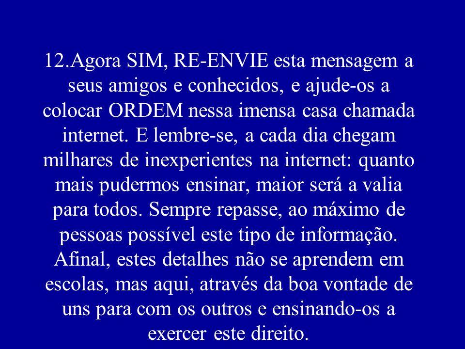 12.Agora SIM, RE-ENVIE esta mensagem a seus amigos e conhecidos, e ajude-os a colocar ORDEM nessa imensa casa chamada internet.