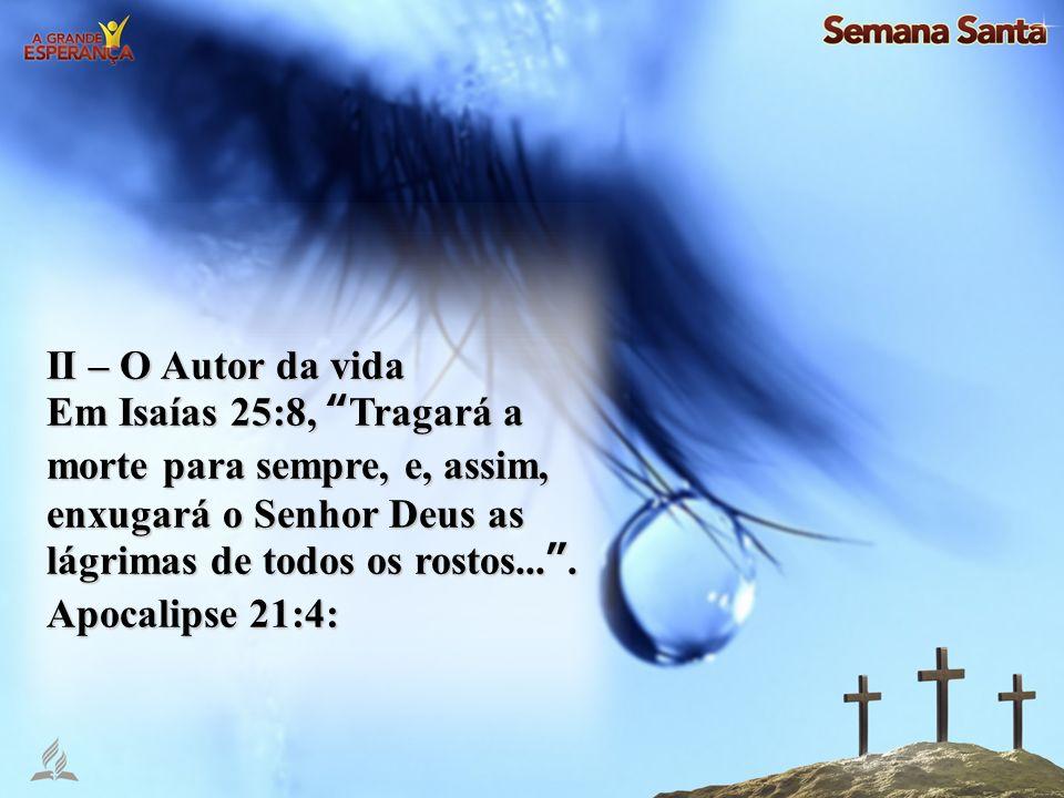 II – O Autor da vida Em Isaías 25:8, Tragará a morte para sempre, e, assim, enxugará o Senhor Deus as lágrimas de todos os rostos... .