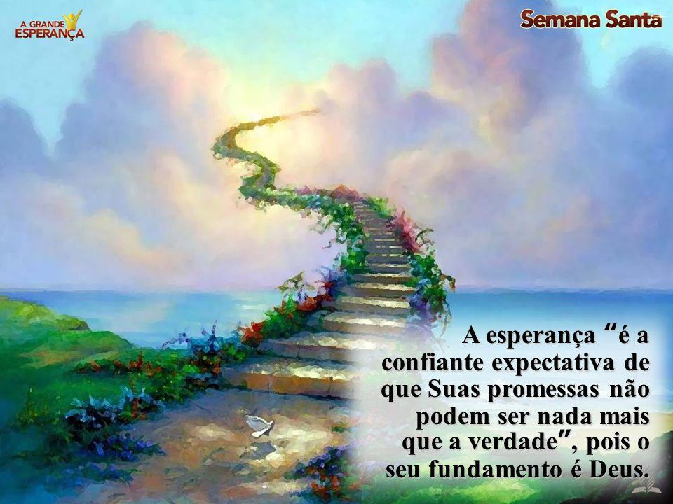 A esperança é a confiante expectativa de que Suas promessas não podem ser nada mais que a verdade , pois o seu fundamento é Deus.