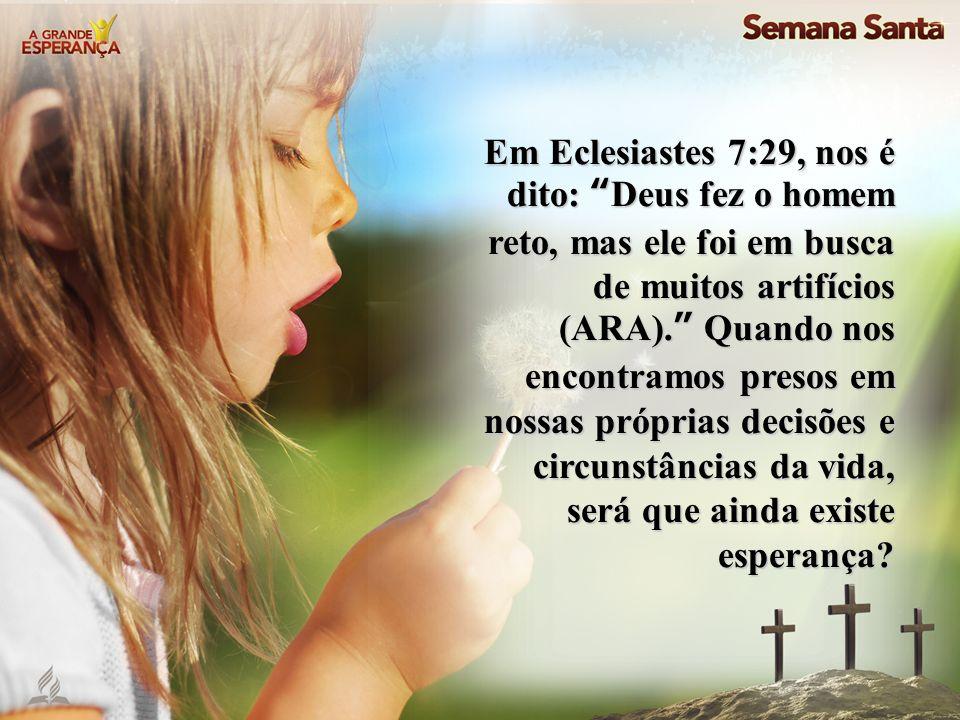 Em Eclesiastes 7:29, nos é dito: Deus fez o homem reto, mas ele foi em busca de muitos artifícios (ARA). Quando nos encontramos presos em nossas próprias decisões e circunstâncias da vida, será que ainda existe esperança