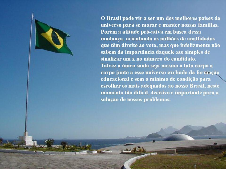 O Brasil pode vir a ser um dos melhores países do universo para se morar e manter nossas famílias.
