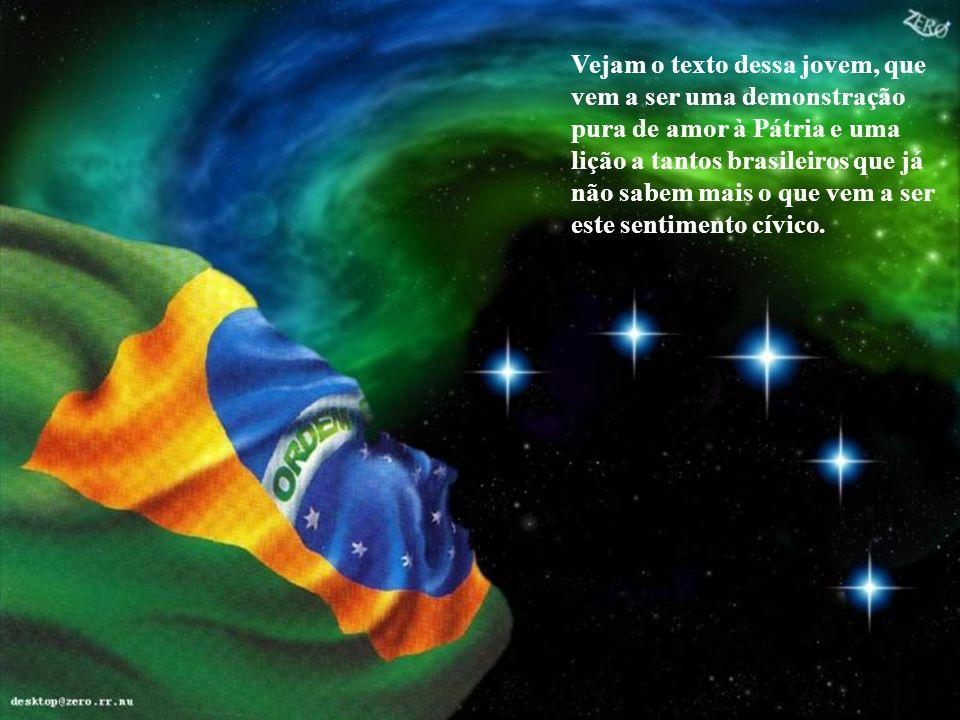 Vejam o texto dessa jovem, que vem a ser uma demonstração pura de amor à Pátria e uma lição a tantos brasileiros que já não sabem mais o que vem a ser este sentimento cívico.