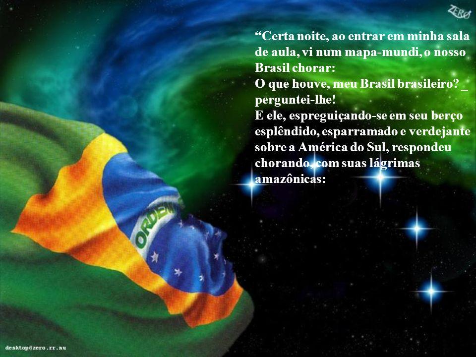 Certa noite, ao entrar em minha sala de aula, vi num mapa-mundi, o nosso Brasil chorar: O que houve, meu Brasil brasileiro _ perguntei-lhe!