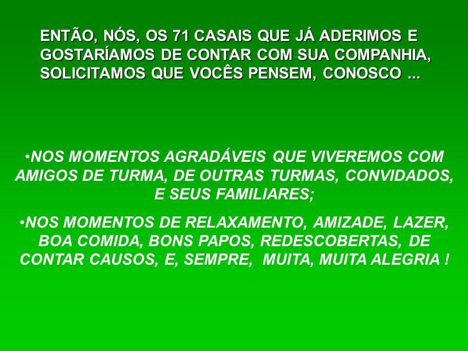 ENTÃO, NÓS, OS 71 CASAIS QUE JÁ ADERIMOS E GOSTARÍAMOS DE CONTAR COM SUA COMPANHIA, SOLICITAMOS QUE VOCÊS PENSEM, CONOSCO ...