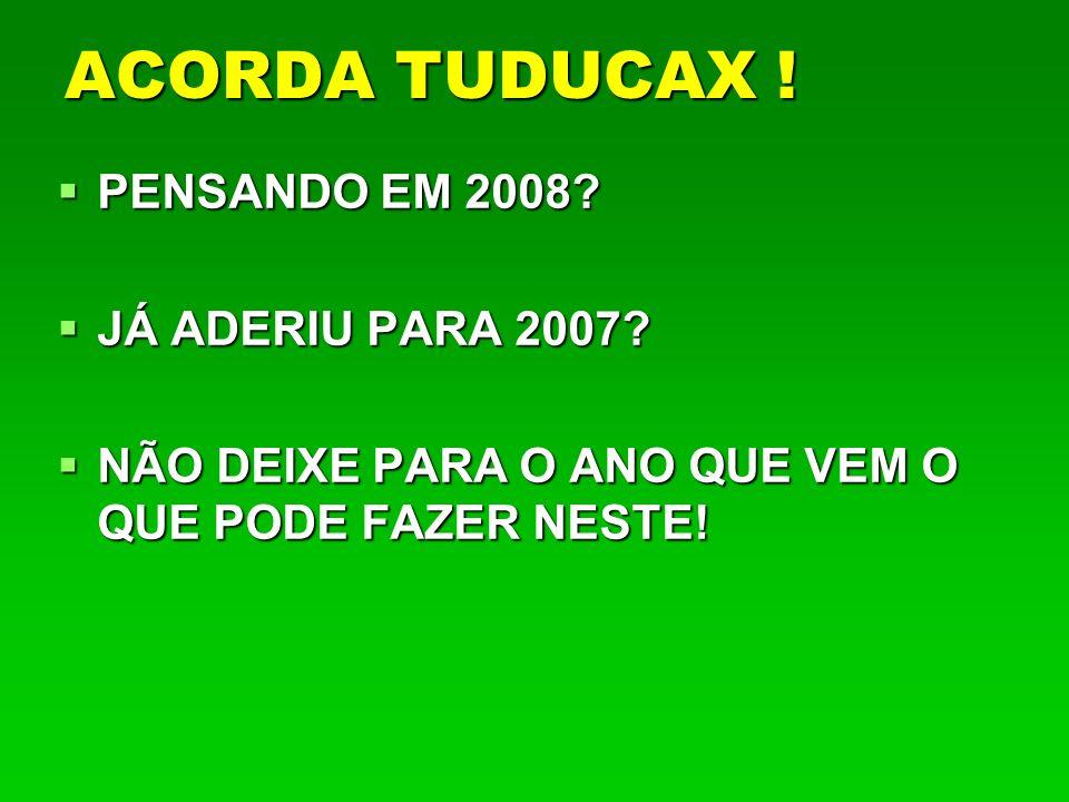 ACORDA TUDUCAX ! PENSANDO EM 2008 JÁ ADERIU PARA 2007