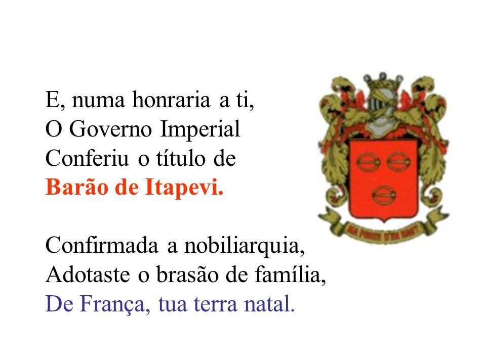 E, numa honraria a ti, O Governo Imperial. Conferiu o título de. Barão de Itapevi. Confirmada a nobiliarquia,