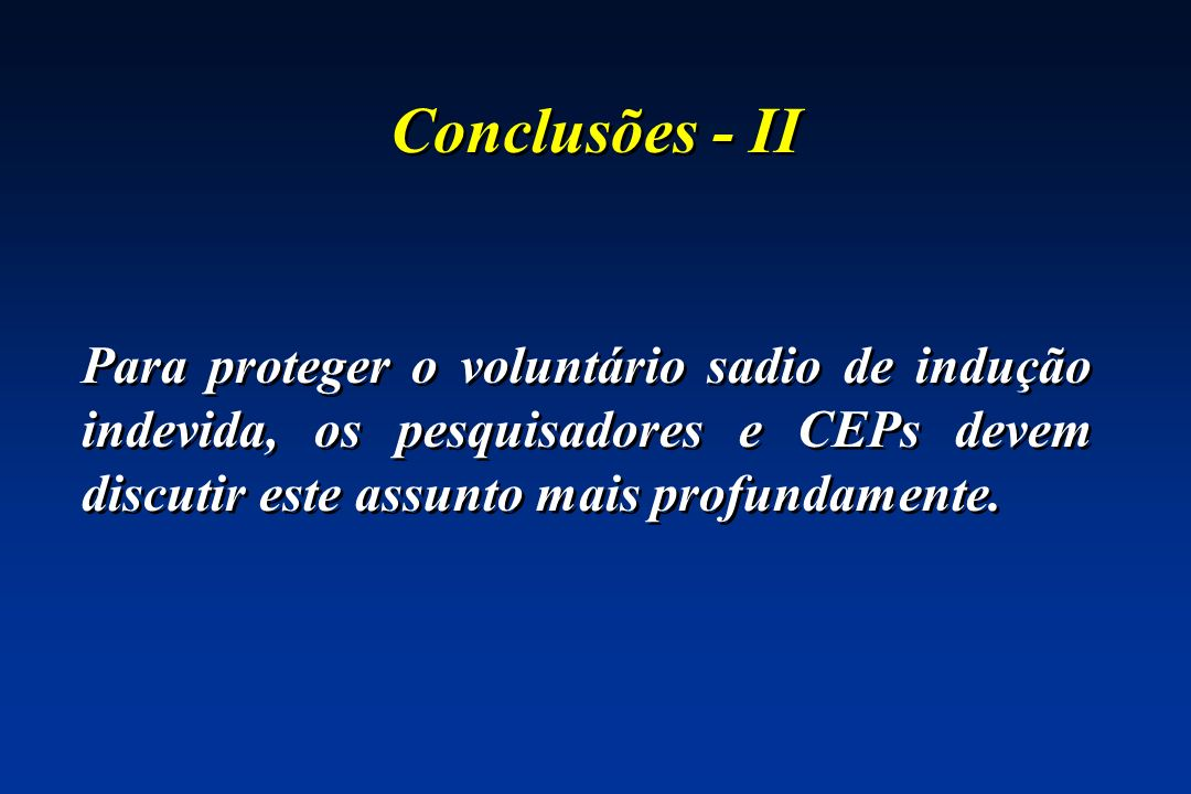 Conclusões - II Para proteger o voluntário sadio de indução indevida, os pesquisadores e CEPs devem discutir este assunto mais profundamente.