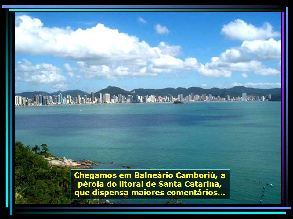 Chegamos em Balneário Camboriú, a pérola do litoral de Santa Catarina, que dispensa maiores comentários…