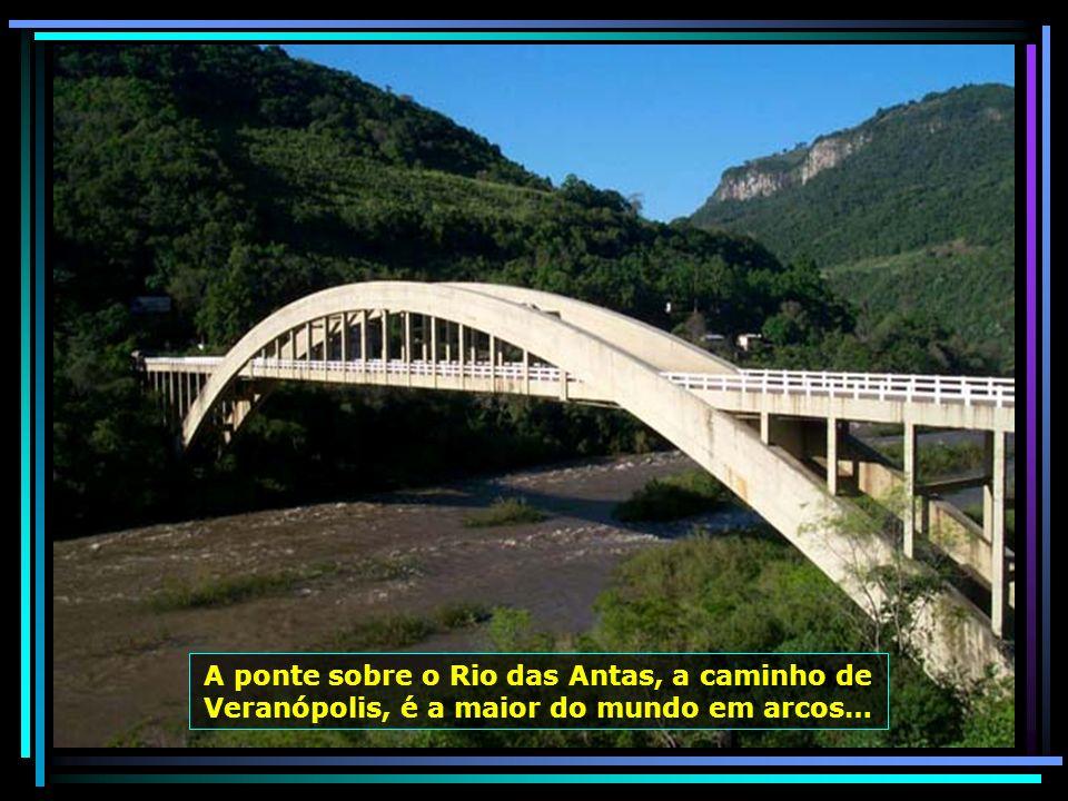 A ponte sobre o Rio das Antas, a caminho de Veranópolis, é a maior do mundo em arcos…