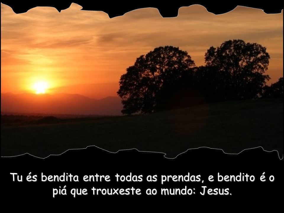 Tu és bendita entre todas as prendas, e bendito é o piá que trouxeste ao mundo: Jesus.