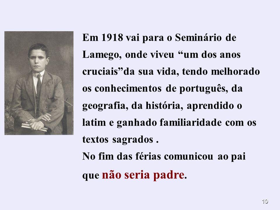 Em 1918 vai para o Seminário de Lamego, onde viveu um dos anos cruciais da sua vida, tendo melhorado os conhecimentos de português, da geografia, da história, aprendido o latim e ganhado familiaridade com os textos sagrados .