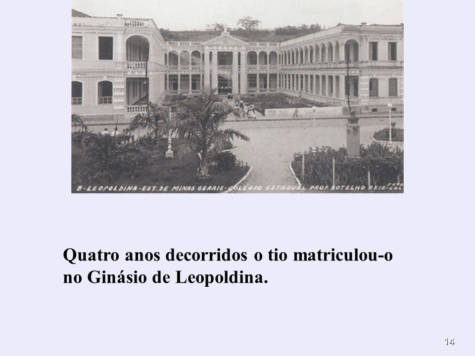 Quatro anos decorridos o tio matriculou-o no Ginásio de Leopoldina.