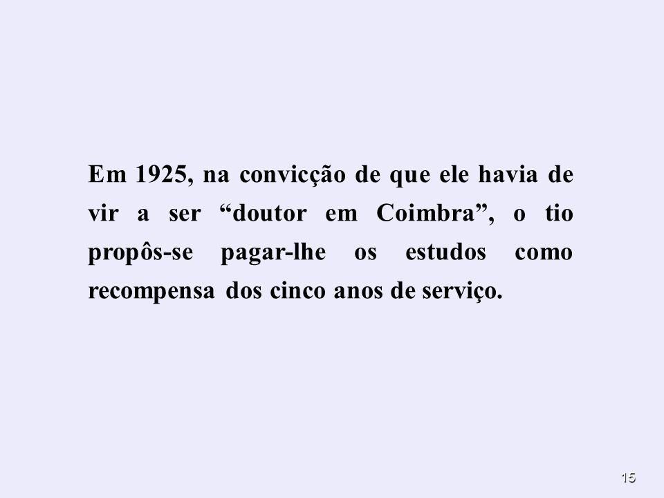 Em 1925, na convicção de que ele havia de vir a ser doutor em Coimbra , o tio propôs-se pagar-lhe os estudos como recompensa dos cinco anos de serviço.