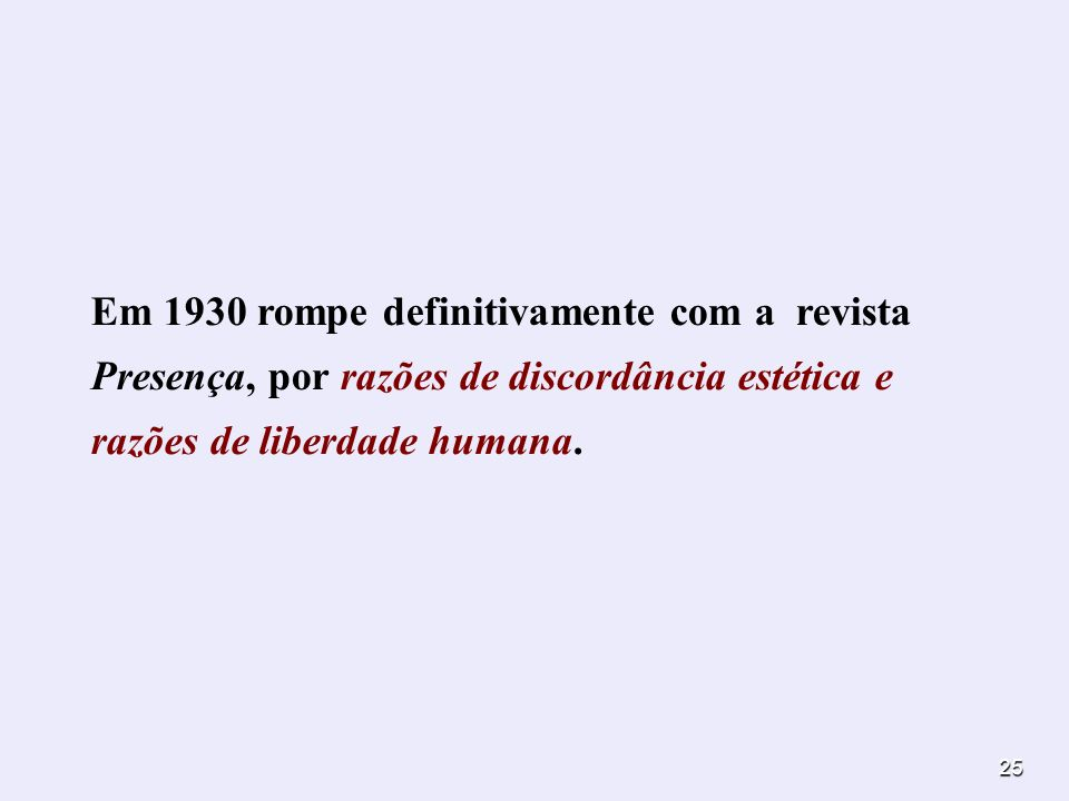Em 1930 rompe definitivamente com a revista Presença, por razões de discordância estética e razões de liberdade humana.