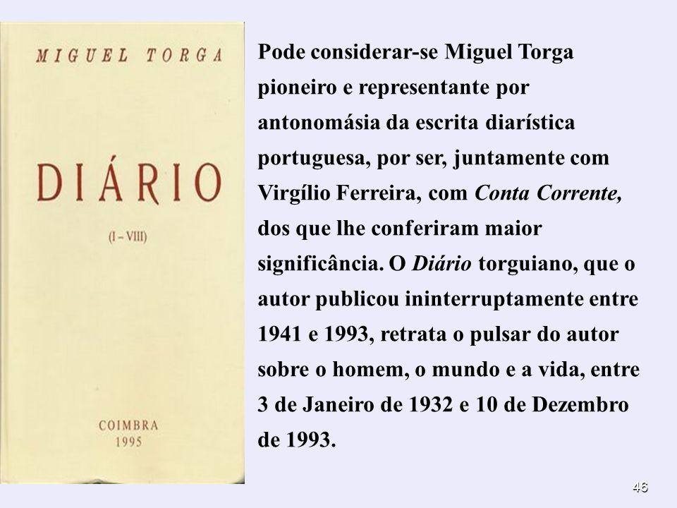Pode considerar-se Miguel Torga pioneiro e representante por antonomásia da escrita diarística portuguesa, por ser, juntamente com Virgílio Ferreira, com Conta Corrente, dos que lhe conferiram maior significância.