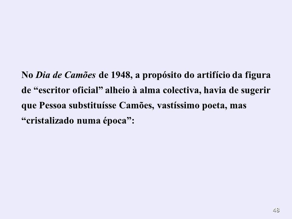 No Dia de Camões de 1948, a propósito do artifício da figura de escritor oficial alheio à alma colectiva, havia de sugerir que Pessoa substituísse Camões, vastíssimo poeta, mas cristalizado numa época :