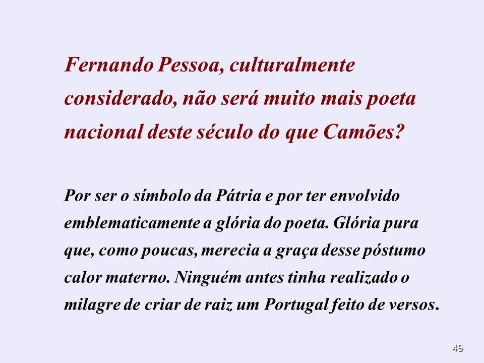 Fernando Pessoa, culturalmente considerado, não será muito mais poeta nacional deste século do que Camões
