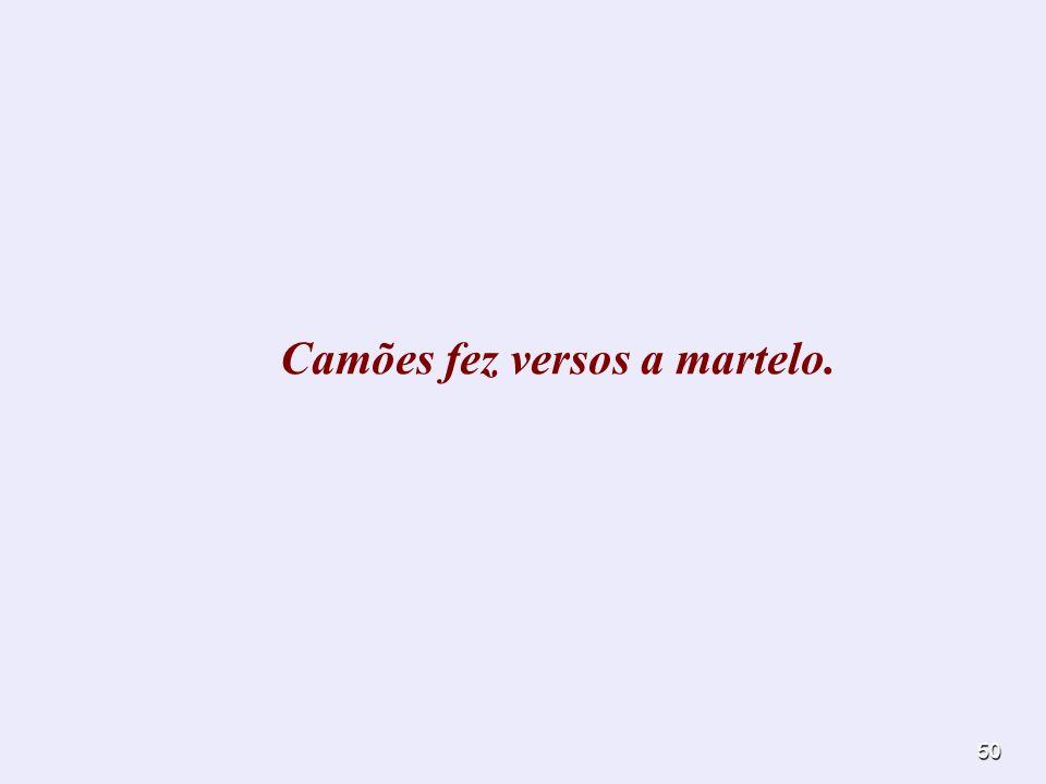 Camões fez versos a martelo.