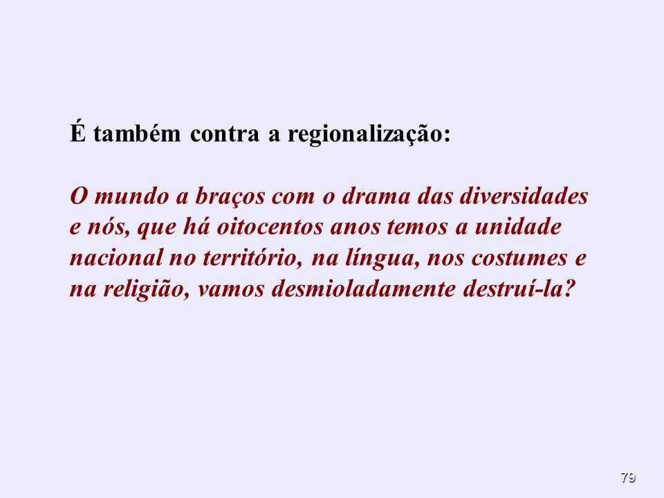 É também contra a regionalização: O mundo a braços com o drama das diversidades e nós, que há oitocentos anos temos a unidade nacional no território, na língua, nos costumes e na religião, vamos desmioladamente destruí-la