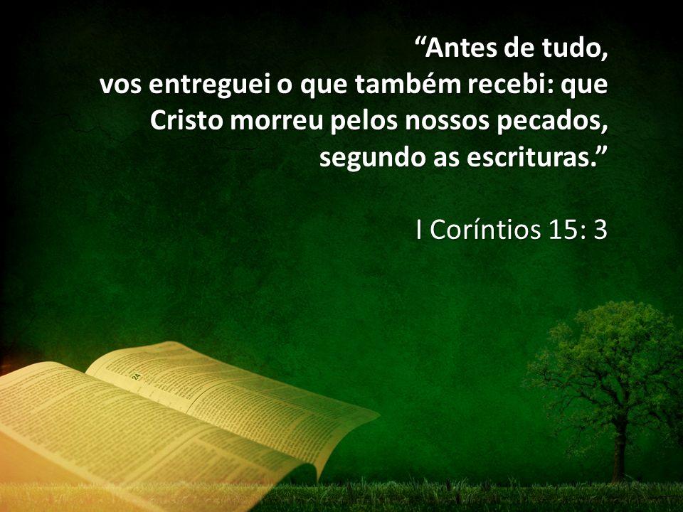 Antes de tudo, vos entreguei o que também recebi: que Cristo morreu pelos nossos pecados, segundo as escrituras.